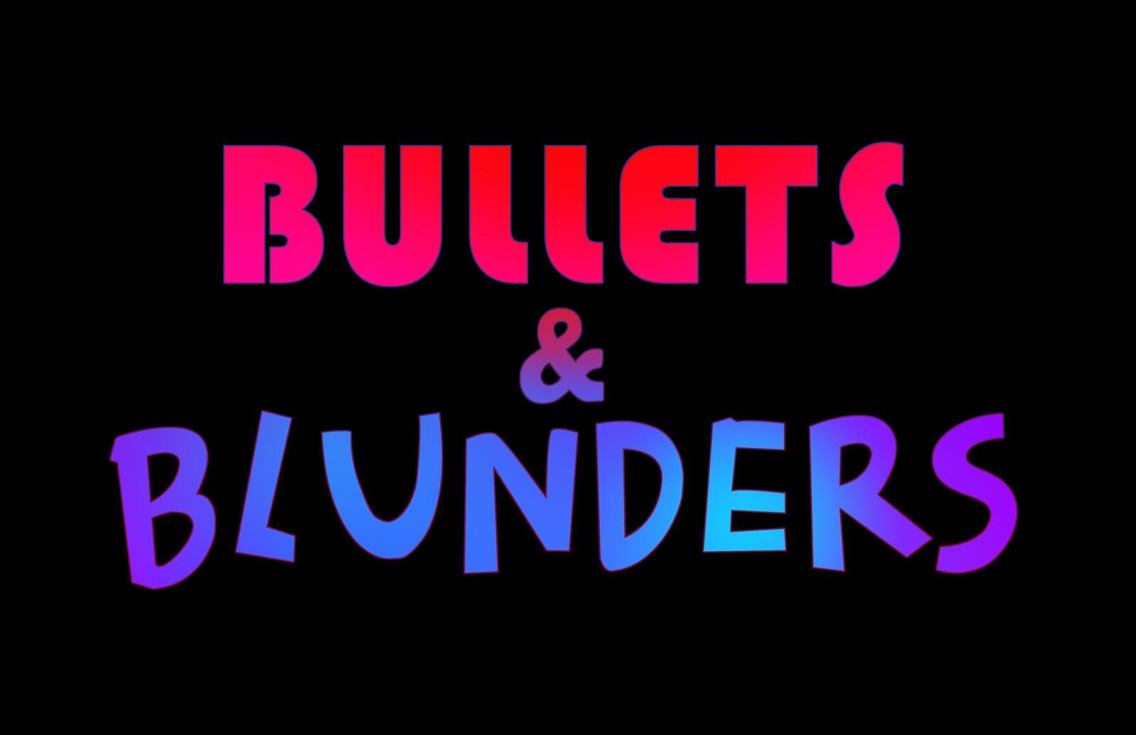 Bullets & Blunders