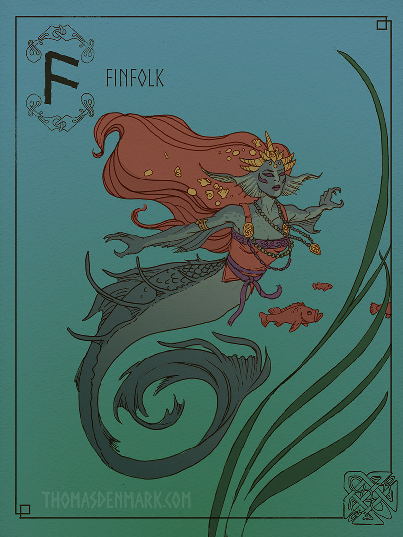 F is for Finfolk. A dark mysterious race from Finfolkaheem who kidnap unsuspecting fishermen, or frolicking youth, near the shore and force them into lifelong servitude as a spouse.