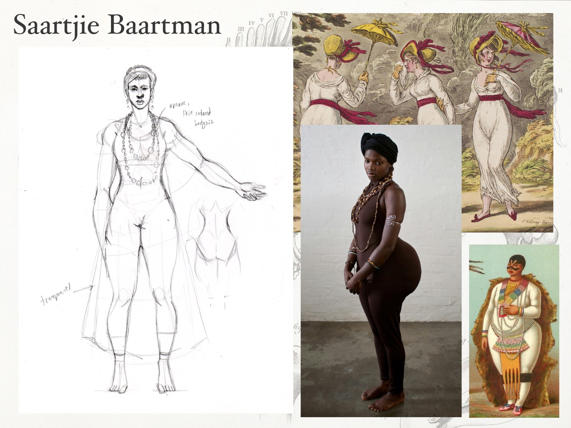 Saartjie Baartmann: reference. There are no known photos of Ms. Baartmann, so what Sara imagines of her is mixed from historical illustrations and how she sees herself Thus, the ghostlike quality.