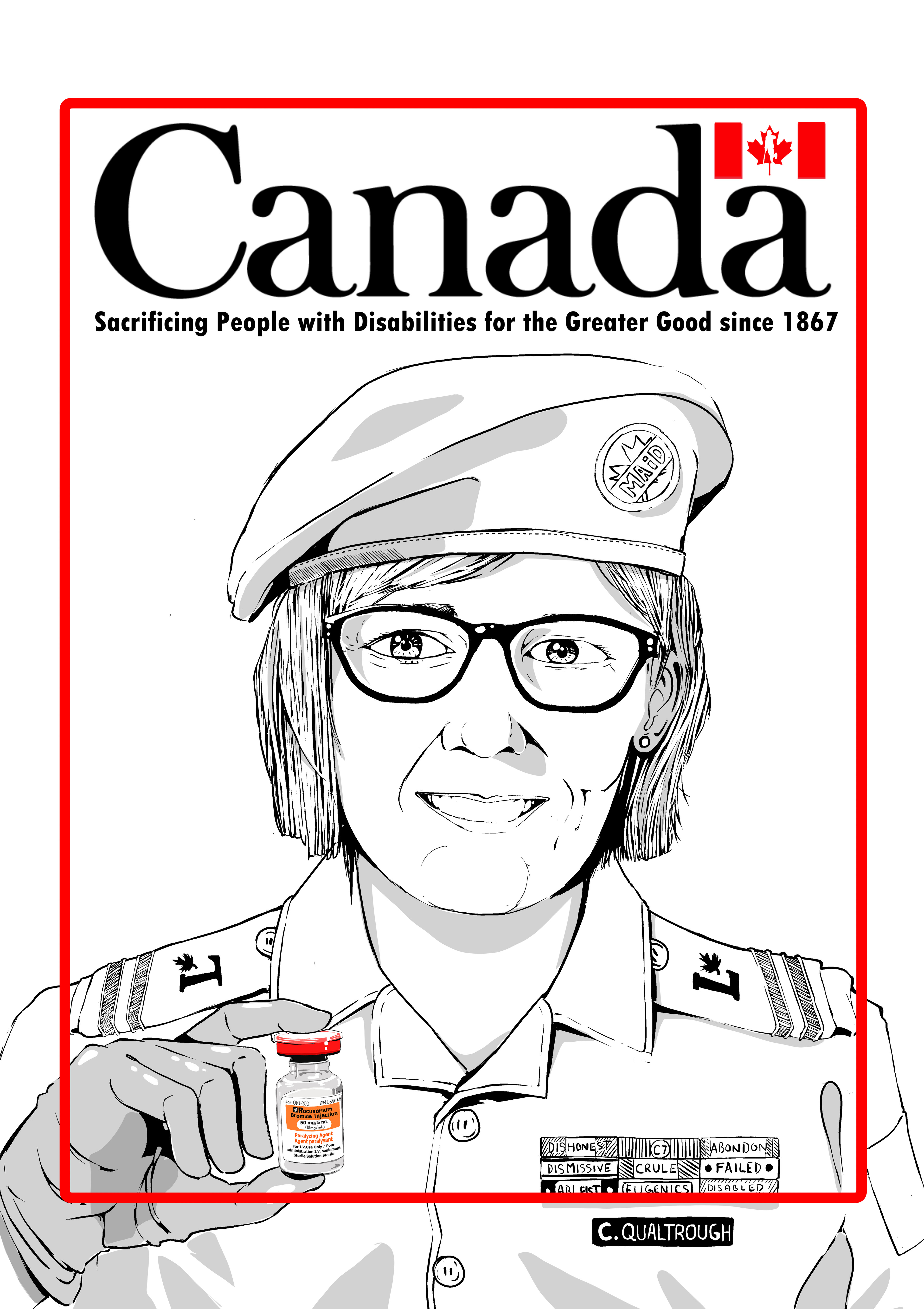 """This is an illustration of the minister of disability in a military uniform holding the injection that is used in MAiD. there is a red boarder with the text,"""" Canada sacrificing people with disabilities for the greater good since 1867"""
